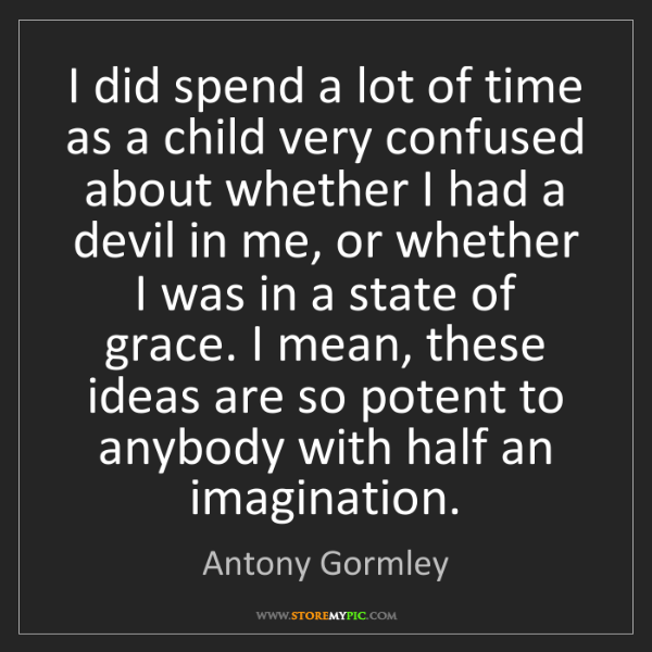 Antony Gormley: I did spend a lot of time as a child very confused about...