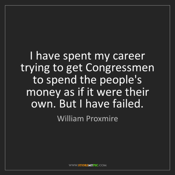 William Proxmire: I have spent my career trying to get Congressmen to spend...