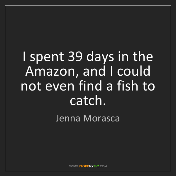 Jenna Morasca: I spent 39 days in the Amazon, and I could not even find...