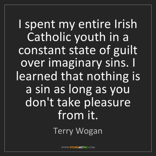 Terry Wogan: I spent my entire Irish Catholic youth in a constant...