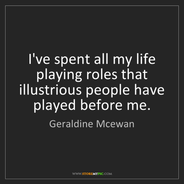 Geraldine Mcewan: I've spent all my life playing roles that illustrious...