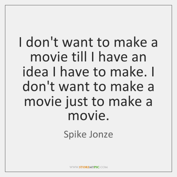 I don't want to make a movie till I have an idea ...