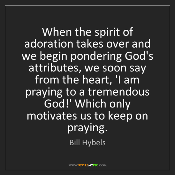 Bill Hybels: When the spirit of adoration takes over and we begin...