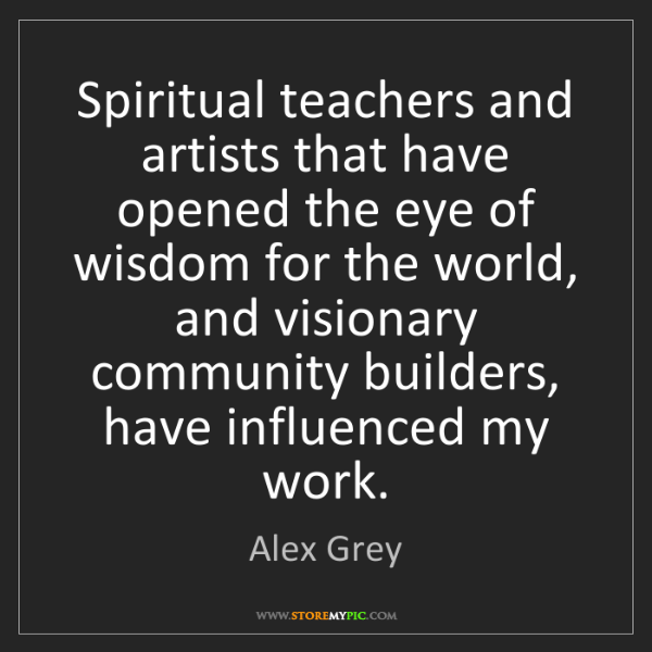 Alex Grey: Spiritual teachers and artists that have opened the eye...
