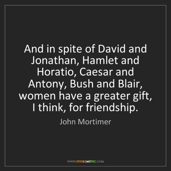 John Mortimer: And in spite of David and Jonathan, Hamlet and Horatio,...