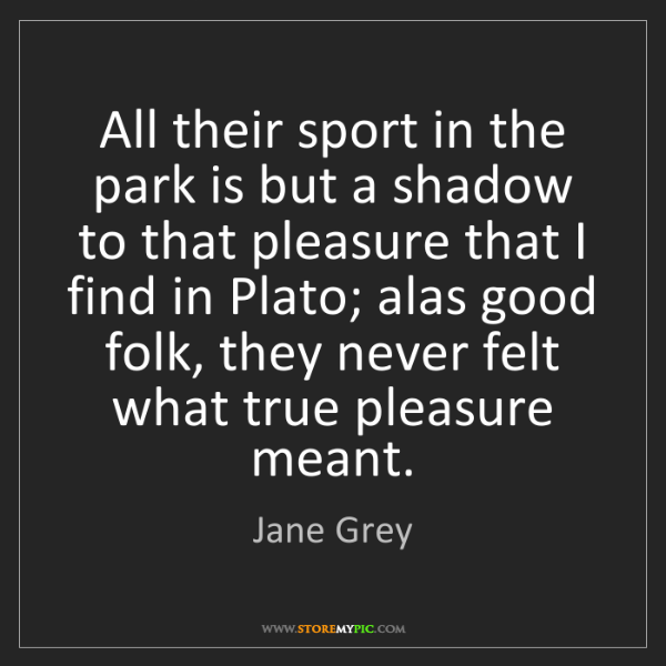 Jane Grey: All their sport in the park is but a shadow to that pleasure...