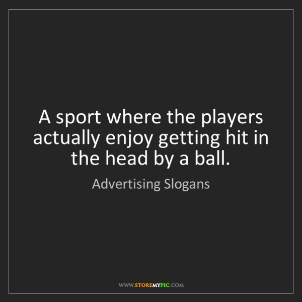 Advertising Slogans: A sport where the players actually enjoy getting hit...