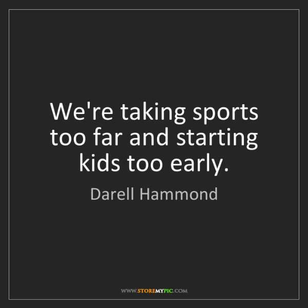 Darell Hammond: We're taking sports too far and starting kids too early.