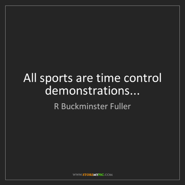 R Buckminster Fuller: All sports are time control demonstrations...
