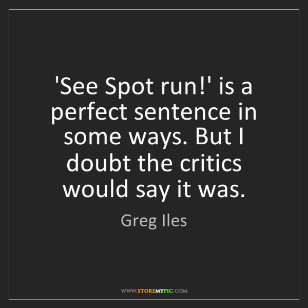 Greg Iles: 'See Spot run!' is a perfect sentence in some ways. But...