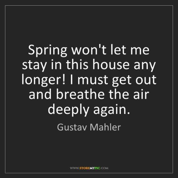 Gustav Mahler: Spring won't let me stay in this house any longer! I...