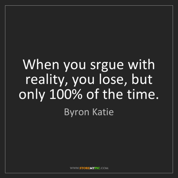 Byron Katie: When you srgue with reality, you lose, but only 100%...