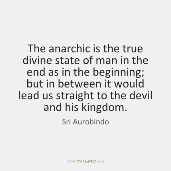 The anarchic is the true divine state of man in the end ...