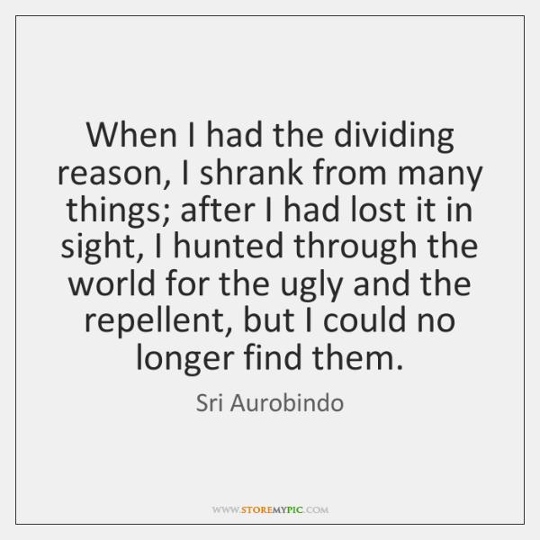 When I had the dividing reason, I shrank from many things; after ...