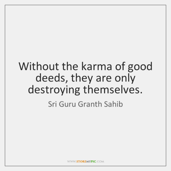 Without the karma of good deeds, they are only destroying themselves.