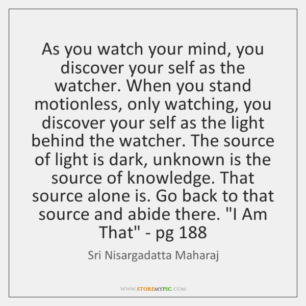 As you watch your mind, you discover your self as the watcher. ...