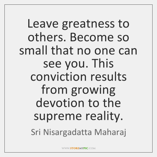 Leave greatness to others. Become so small that no one can see ...