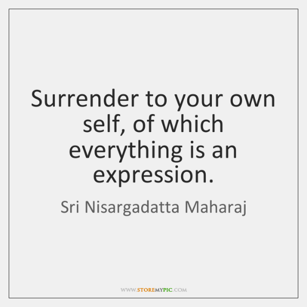 Surrender to your own self, of which everything is an expression.