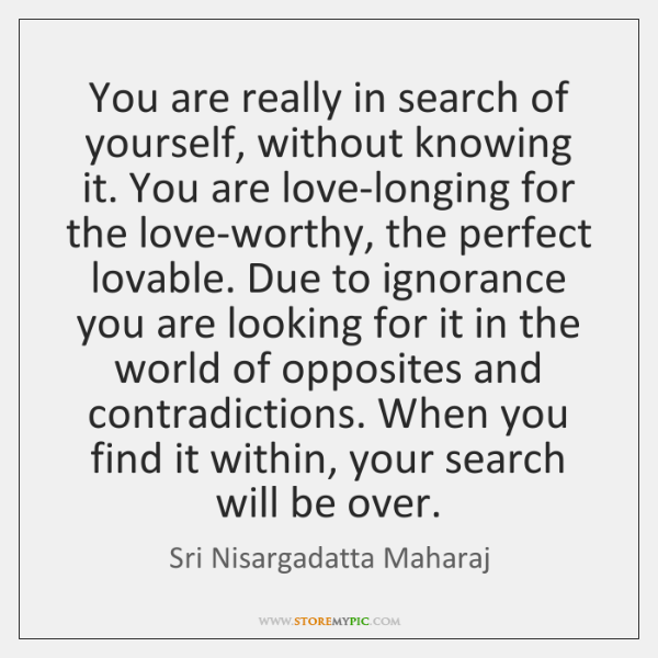 You are really in search of yourself, without knowing it. You are ...