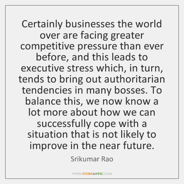 Certainly businesses the world over are facing greater competitive pressure than ever ...