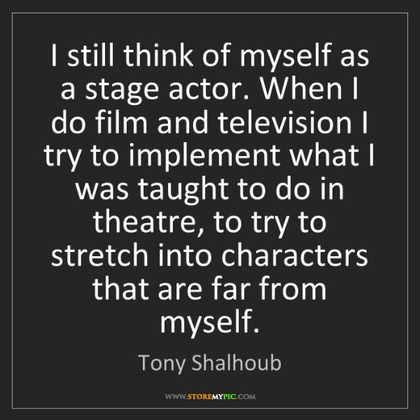 Tony Shalhoub: I still think of myself as a stage actor. When I do film...