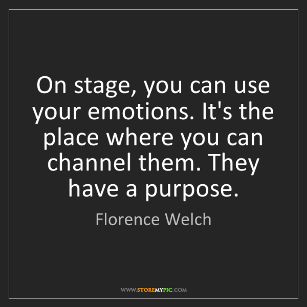 Florence Welch: On stage, you can use your emotions. It's the place where...