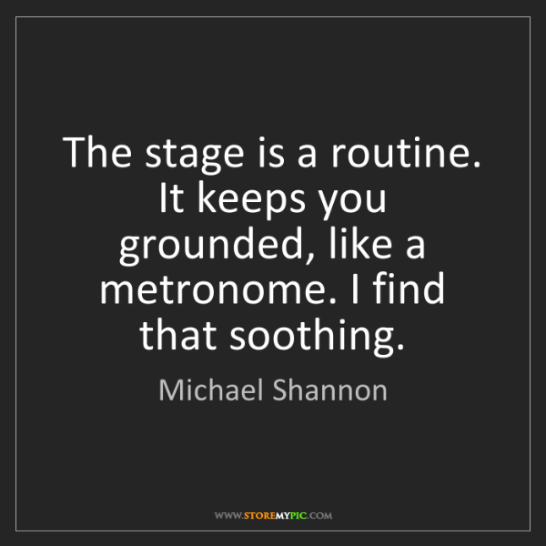 Michael Shannon: The stage is a routine. It keeps you grounded, like a...