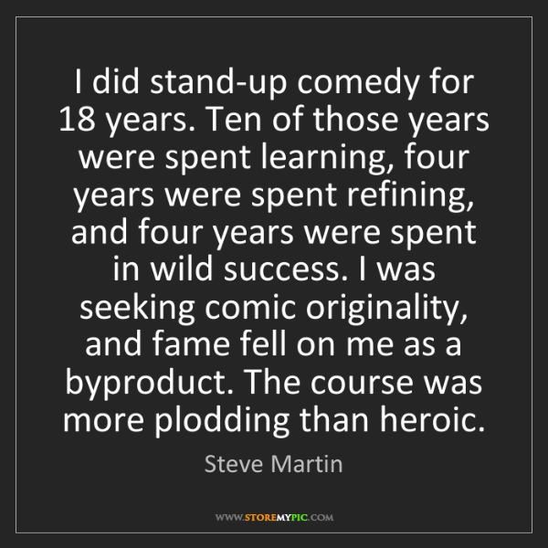 Steve Martin: I did stand-up comedy for 18 years. Ten of those years...