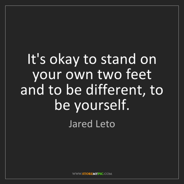 Jared Leto: It's okay to stand on your own two feet and to be different,...
