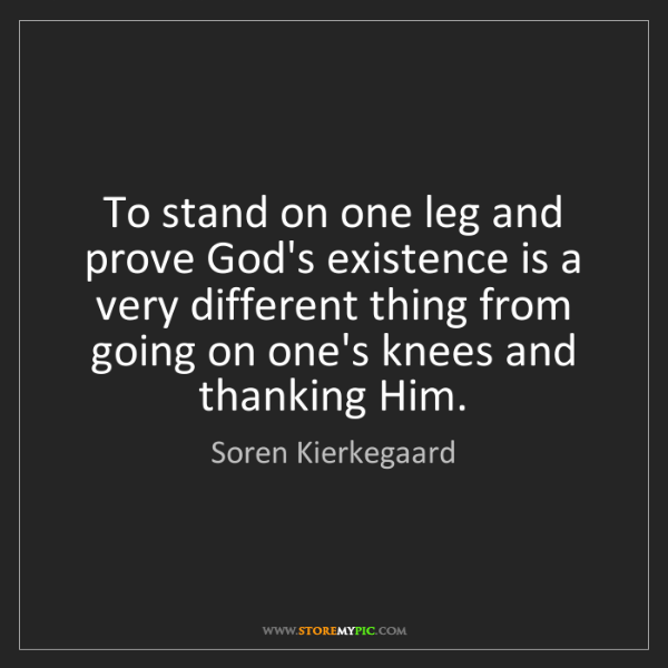Soren Kierkegaard: To stand on one leg and prove God's existence is a very...