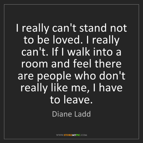 Diane Ladd: I really can't stand not to be loved. I really can't....