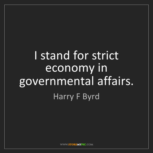 Harry F Byrd: I stand for strict economy in governmental affairs.