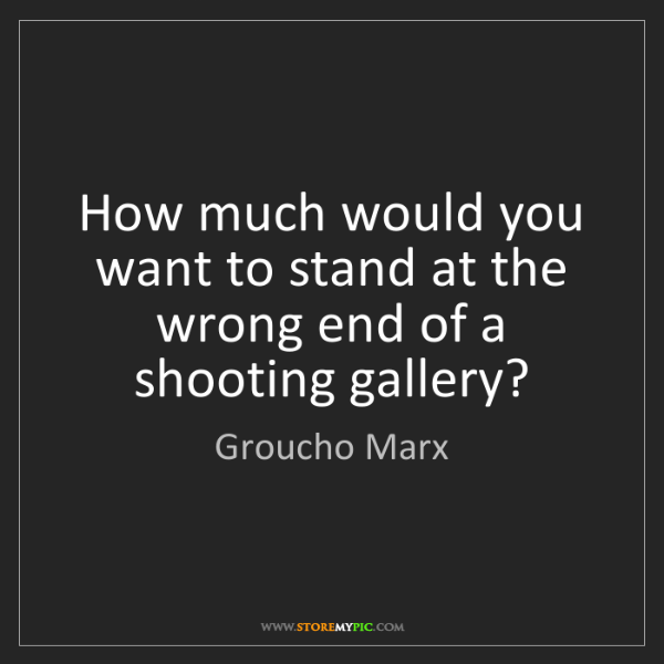 Groucho Marx: How much would you want to stand at the wrong end of...