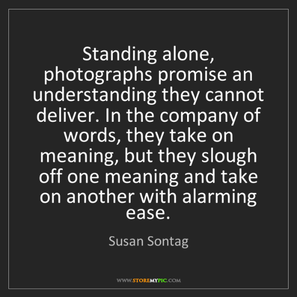 Susan Sontag: Standing alone, photographs promise an understanding...