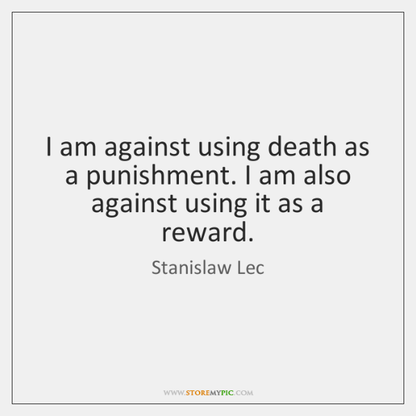 I am against using death as a punishment. I am also against ...