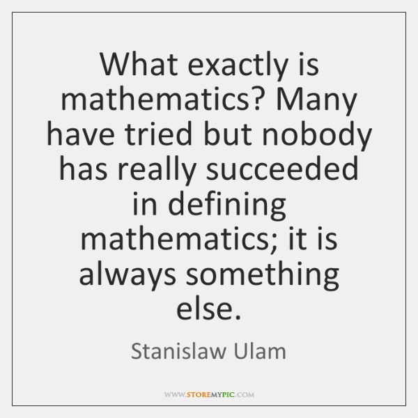 What exactly is mathematics? Many have tried but nobody has really succeeded ...