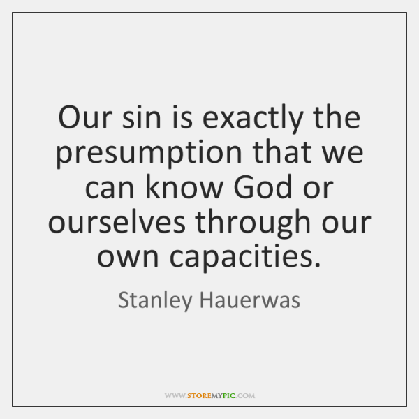 Our sin is exactly the presumption that we can know God or ...