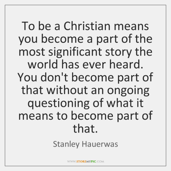 To be a Christian means you become a part of the most ...