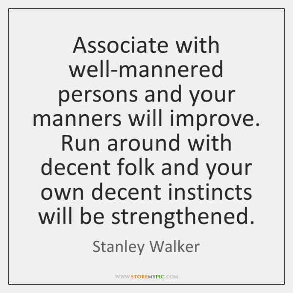 Associate with well-mannered persons and your manners will improve. Run around with ...