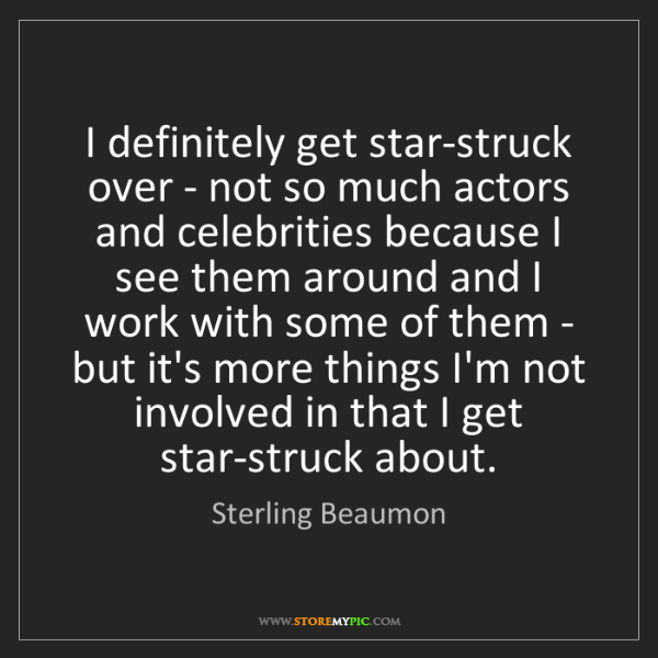 Sterling Beaumon: I definitely get star-struck over - not so much actors...