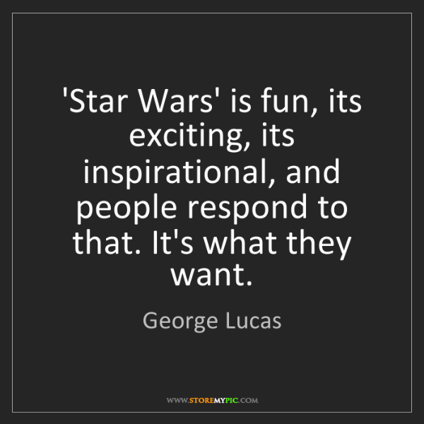 George Lucas: 'Star Wars' is fun, its exciting, its inspirational,...