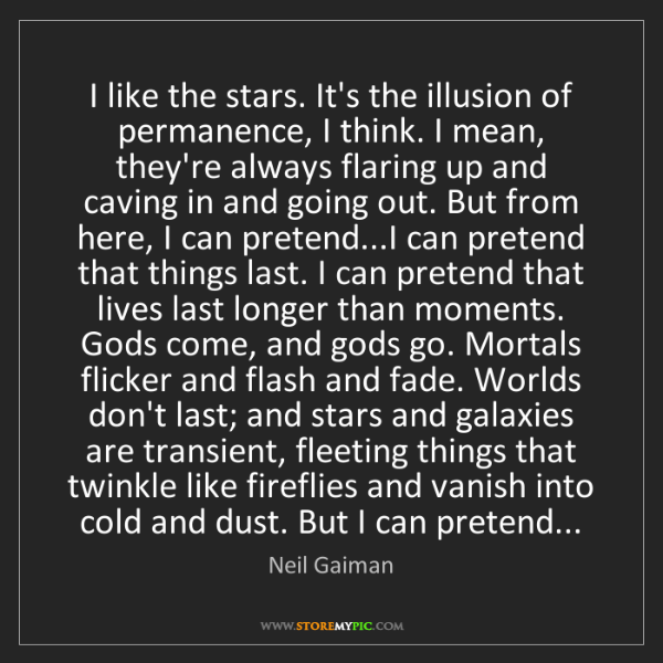 Neil Gaiman: I like the stars. It's the illusion of permanence, I...