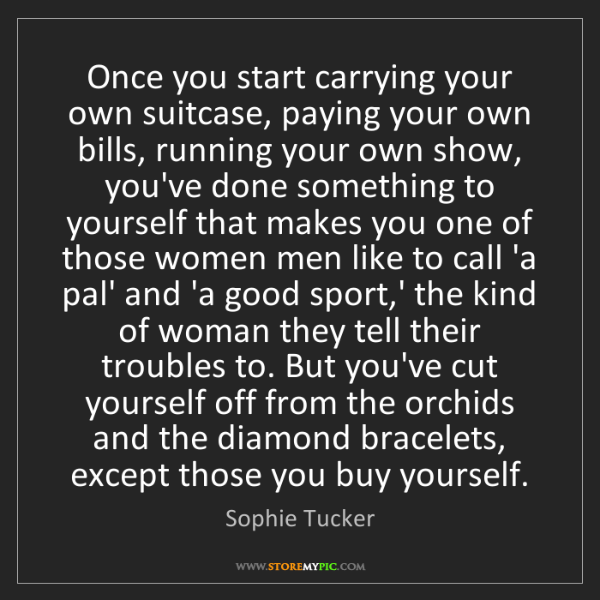Sophie Tucker: Once you start carrying your own suitcase, paying your...