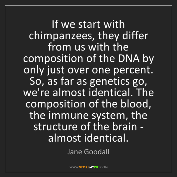 Jane Goodall: If we start with chimpanzees, they differ from us with...