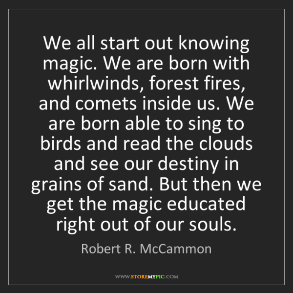 Robert R. McCammon: We all start out knowing magic. We are born with whirlwinds,...