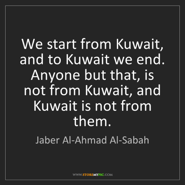 Jaber Al-Ahmad Al-Sabah: We start from Kuwait, and to Kuwait we end. Anyone but...