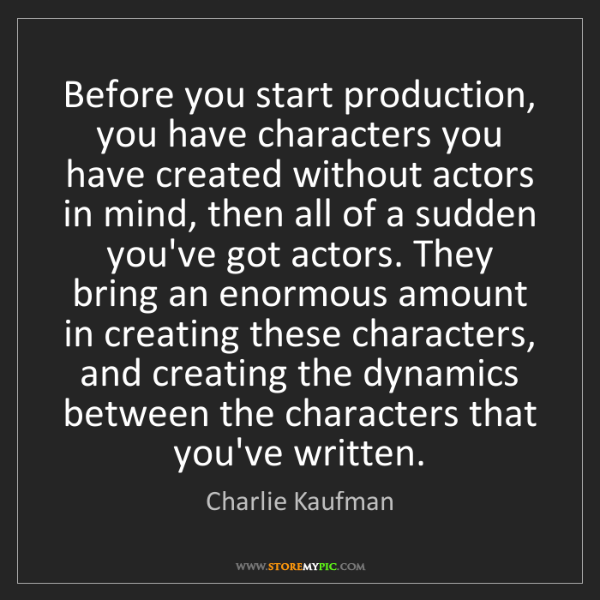 Charlie Kaufman: Before you start production, you have characters you...