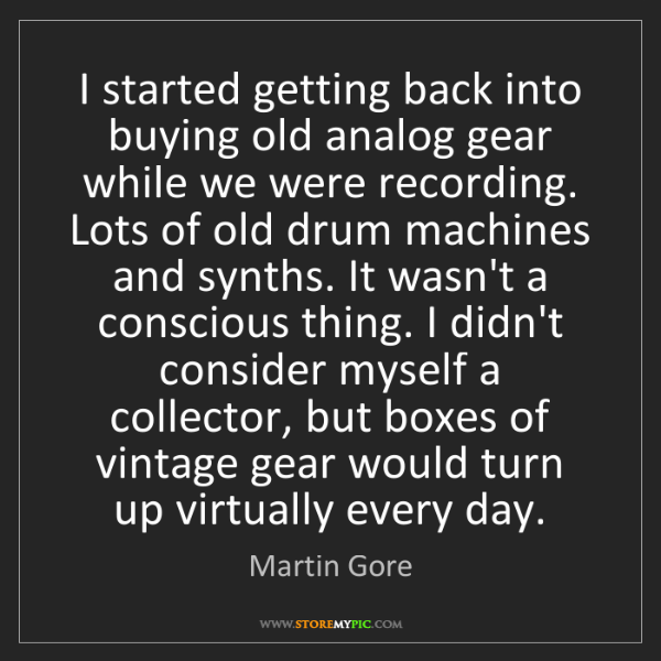 Martin Gore: I started getting back into buying old analog gear while...