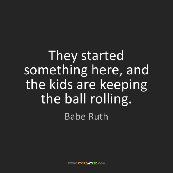 Babe Ruth: They started something here, and the kids are keeping...
