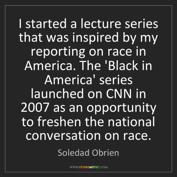 Soledad Obrien: I started a lecture series that was inspired by my reporting...